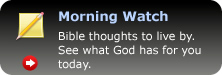 Morning Watch, Bible thoughts to live by. See what God has for you today.